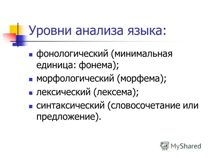Уровни анализа языка: фонологический (минимальная единица: фонема); морфологический (морфема); лексический (лексема); синтаксический (словосочетание или предложение).