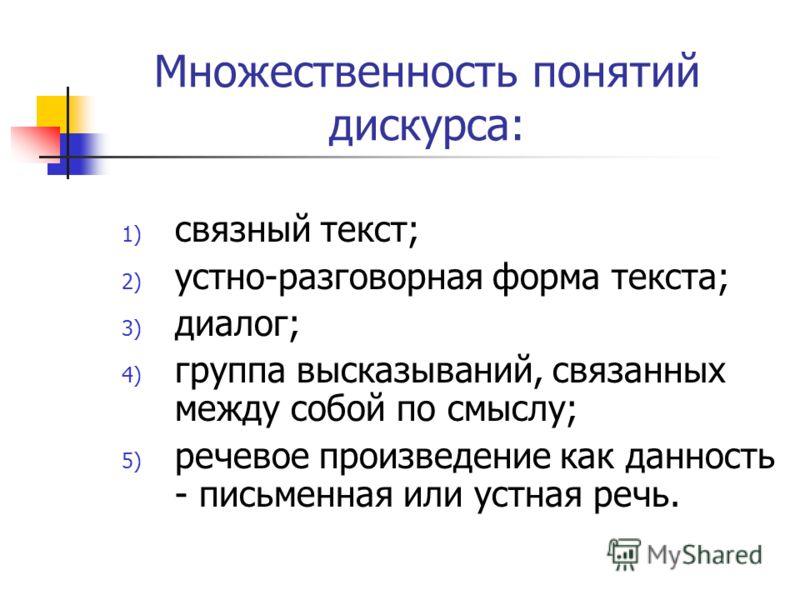 Множественность понятий дискурса: 1) связный текст; 2) устно-разговорная форма текста; 3) диалог; 4) группа высказываний, связанных между собой по смыслу; 5) речевое произведение как данность - письменная или устная речь.