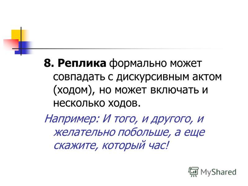 8. Реплика формально может совпадать с дискурсивным актом (ходом), но может включать и несколько ходов. Например: И того, и другого, и желательно побольше, а еще скажите, который час!