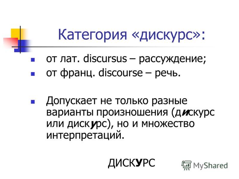 Категория «дискурс»: от лат. discursus – рассуждение; от франц. discourse – речь. Допускает не только разные варианты произношения (дискурс или дискурс), но и множество интерпретаций. ДИСКУРС