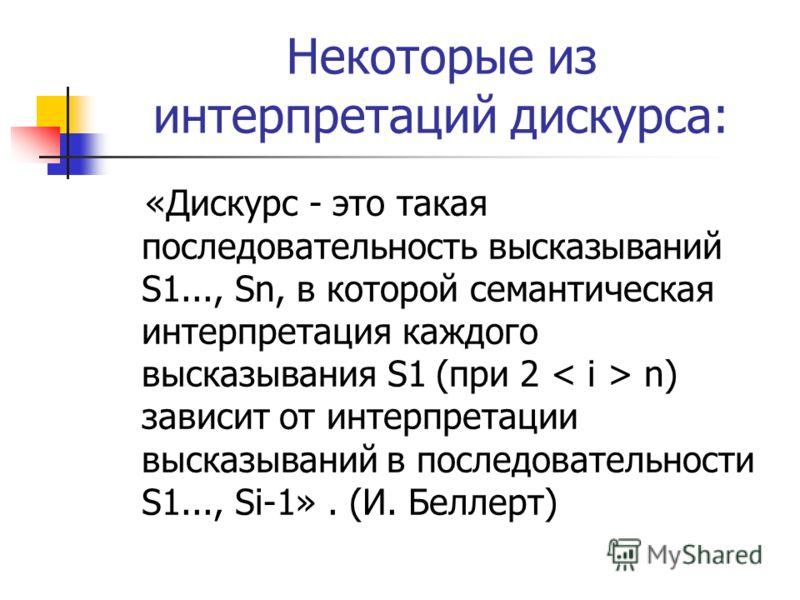 Некоторые из интерпретаций дискурса: «Дискурс - это такая последовательность высказываний S1..., Sn, в которой семантическая интерпретация каждого высказывания S1 (при 2 n) зависит от интерпретации высказываний в последовательности S1..., Si-1». (И.
