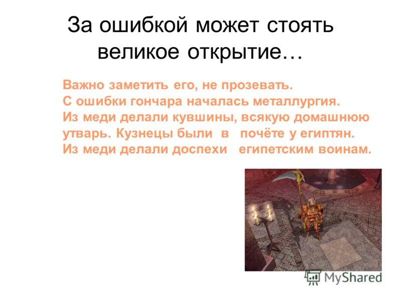 За ошибкой может стоять великое открытие… Важно заметить его, не прозевать. С ошибки гончара началась металлургия. Из меди делали кувшины, всякую домашнюю утварь. Кузнецы были в почёте у египтян. Из меди делали доспехи египетским воинам.