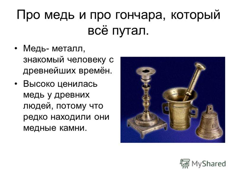 Про медь и про гончара, который всё путал. Медь- металл, знакомый человеку с древнейших времён. Высоко ценилась медь у древних людей, потому что редко находили они медные камни.