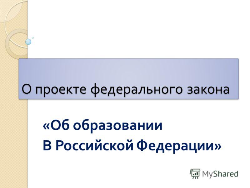 О проекте федерального закона « Об образовании В Российской Федерации »