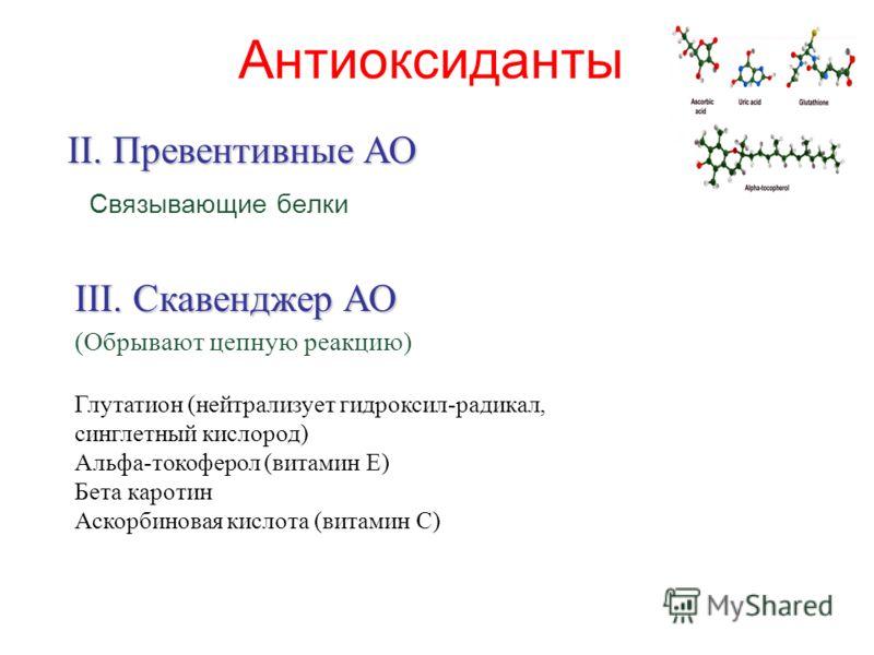 Антиоксиданты Связывающие белки II. Превентивные АО III. Скавенджер АО (Обрывают цепную реакцию) Глутатион (нейтрализует гидроксил-радикал, синглетный кислород) Альфа-токоферол (витамин E) Бета каротин Аскорбиновая кислота (витамин C)