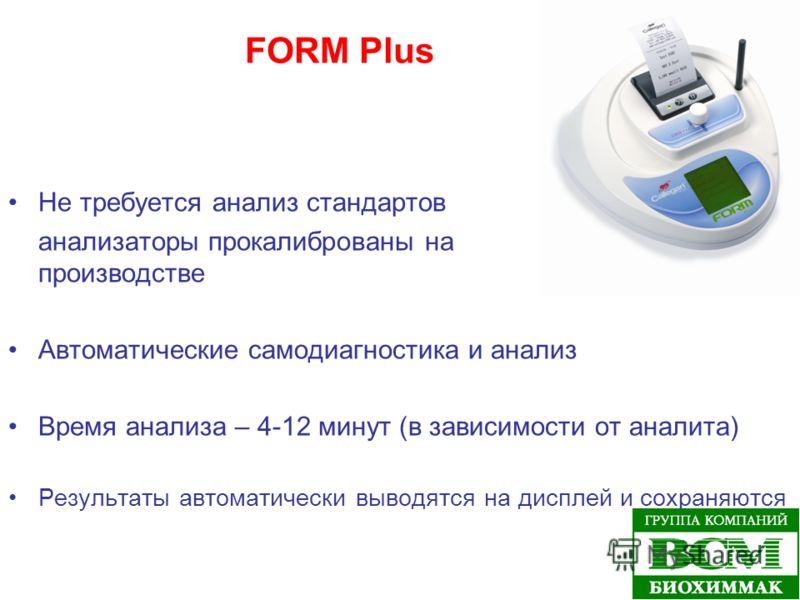 FORM Plus Не требуется анализ стандартов анализаторы прокалиброваны на производстве Автоматические самодиагностика и анализ Время анализа – 4-12 минут (в зависимости от аналита) Результаты автоматически выводятся на дисплей и сохраняются