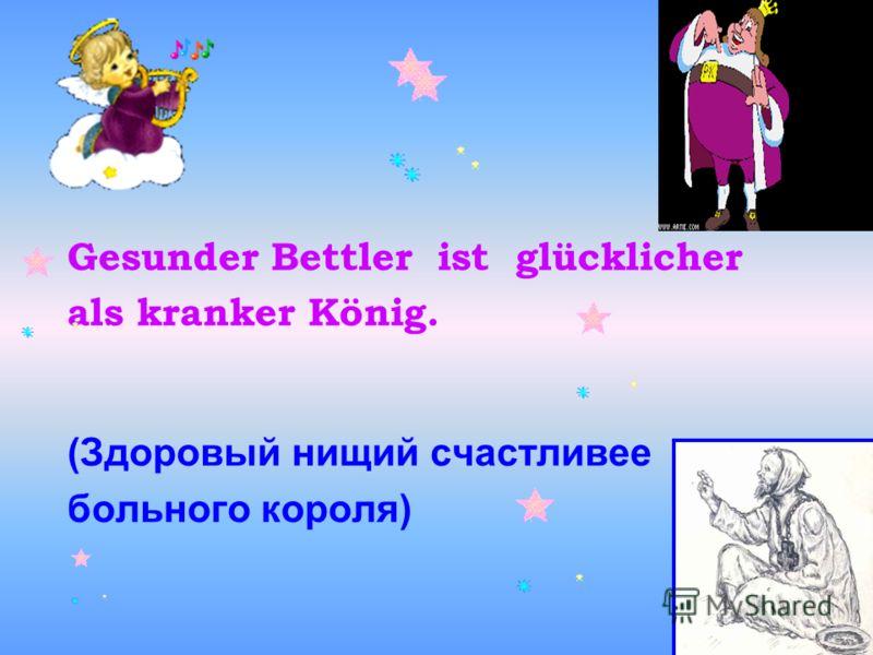 Gesunder Bettler ist glücklicher als kranker König. (Здоровый нищий счастливее больного короля)