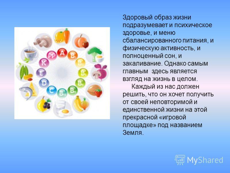 Здоровый образ жизни подразумевает и психическое здоровье, и меню сбалансированного питания, и физическую активность, и полноценный сон, и закаливание. Однако самым главным здесь является взгляд на жизнь в целом. Каждый из нас должен решить, что он х