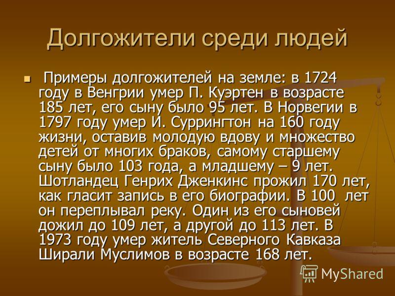Долгожители среди людей Примеры долгожителей на земле: в 1724 году в Венгрии умер П. Куэртен в возрасте 185 лет, его сыну было 95 лет. В Норвегии в 1797 году умер И. Суррингтон на 160 году жизни, оставив молодую вдову и множество детей от многих брак