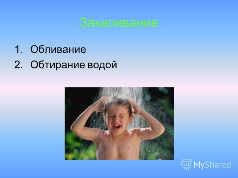 Закаливание 1.Обливание 2.Обтирание водой