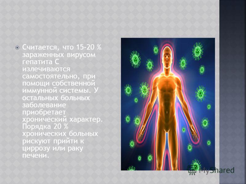 Считается, что 15-20 % зараженных вирусом гепатита С излечиваются самостоятельно, при помощи собственной иммунной системы. У остальных больных заболевание приобретает хронический характер. Порядка 20 % хронических больных рискуют прийти к циррозу или