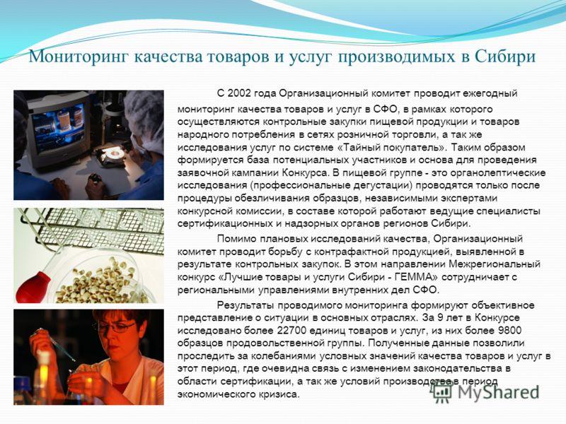 Мониторинг качества товаров и услуг производимых в Сибири С 2002 года Организационный комитет проводит ежегодный мониторинг качества товаров и услуг в СФО, в рамках которого осуществляются контрольные закупки пищевой продукции и товаров народного пот