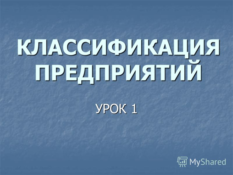КЛАССИФИКАЦИЯ ПРЕДПРИЯТИЙ УРОК 1
