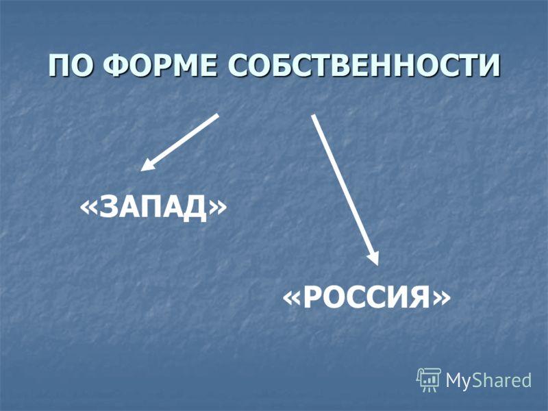 ПО ФОРМЕ СОБСТВЕННОСТИ «ЗАПАД» «РОССИЯ»