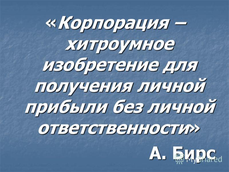 «Корпорация – хитроумное изобретение для получения личной прибыли без личной ответственности» А. Бирс