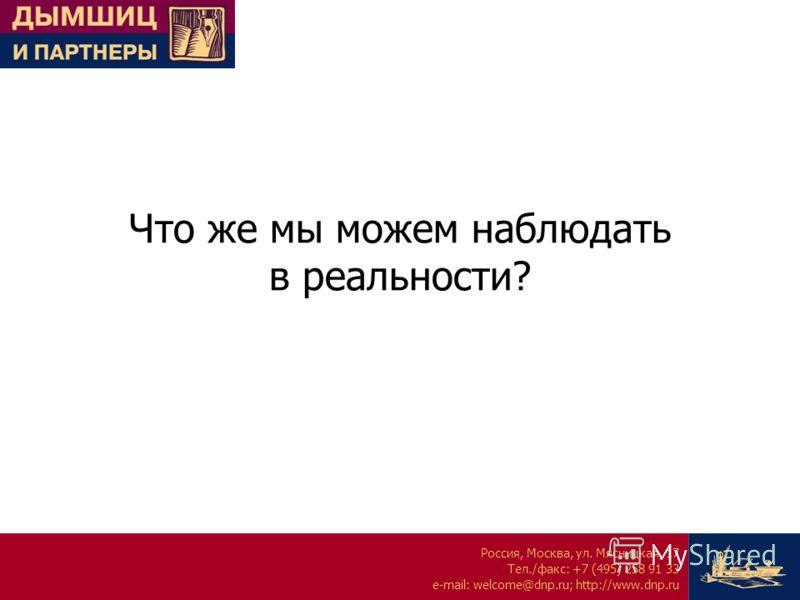 Россия, Москва, ул. Мясницкая, 17 Тел./факс: +7 (495) 258 91 33 e-mail: welcome@dnp.ru; http://www.dnp.ru Что же мы можем наблюдать в реальности?