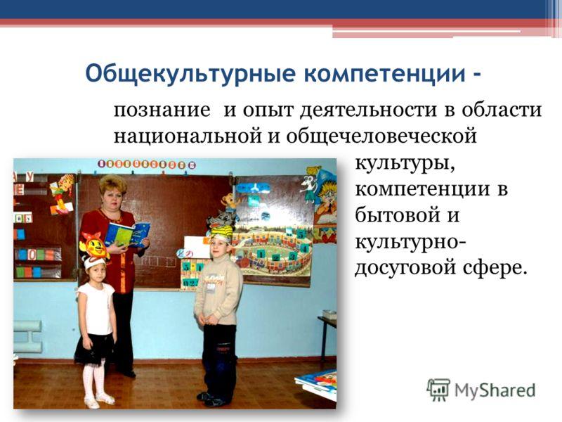Общекультурные компетенции - познание и опыт деятельности в области национальной и общечеловеческой культуры, компетенции в бытовой и культурно- досуговой сфере.
