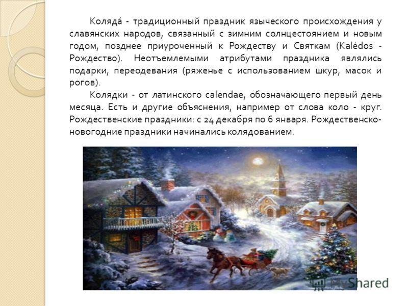 Коляда́ - традиционный праздник языческого происхождения у славянских народов, связанный с зимним солнцестоянием и новым годом, позднее приуроченный к Рождеству и Святкам (Kalėdos - Рождество). Неотъемлемыми атрибутами праздника являлись подарки, пер