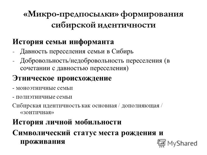 «Микро-предпосылки» формирования сибирской идентичности История семьи информанта - Давность переселения семьи в Сибирь - Добровольность/недобровольность переселения (в сочетании с давностью переселения) Этническое происхождение - моноэтничные семьи -