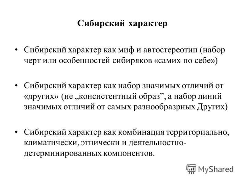 Сибирский характер Сибирский характер как миф и автостереотип (набор черт или особенностей сибиряков «самих по себе») Сибирский характер как набор значимых отличий от «других» (не консистентный образ, а набор линий значимых отличий от самых разнообра