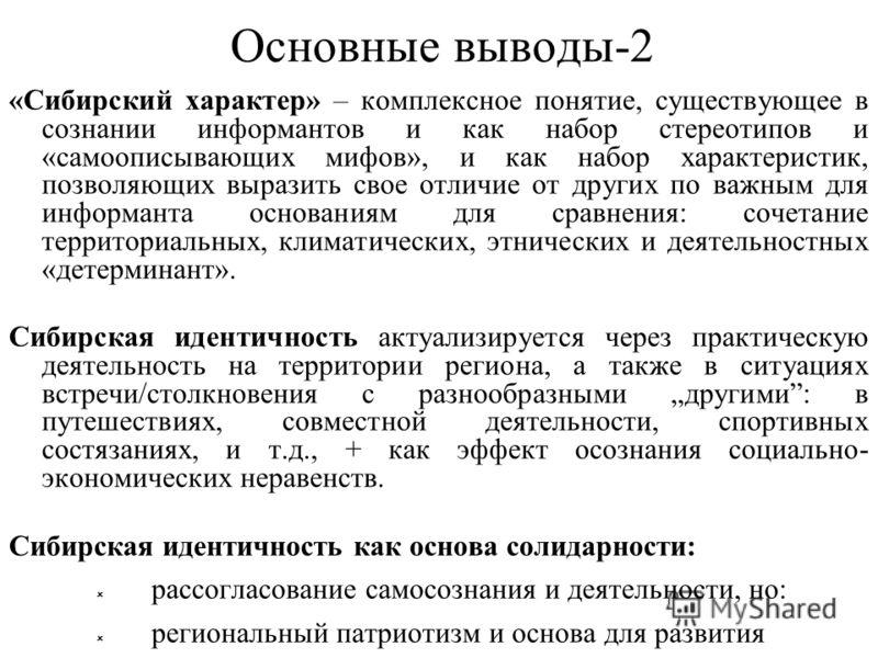 Основные выводы-2 «Сибирский характер» – комплексное понятие, существующее в сознании информантов и как набор стереотипов и «самоописывающих мифов», и как набор характеристик, позволяющих выразить свое отличие от других по важным для информанта основ
