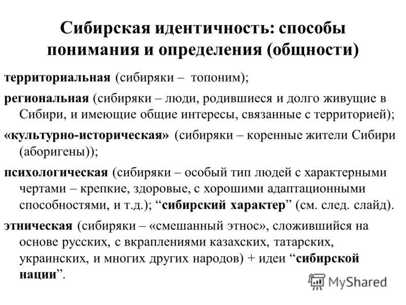 Сибирская идентичность: способы понимания и определения (общности) территориальная (сибиряки – топоним); региональная (сибиряки – люди, родившиеся и долго живущие в Сибири, и имеющие общие интересы, связанные с территорией); «культурно-историческая»