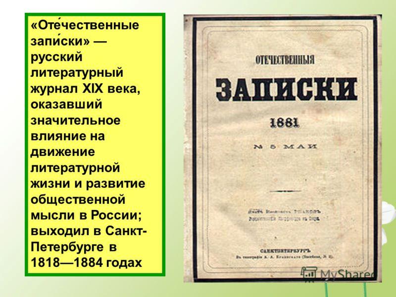«Оте́чественные запи́ски» русский литературный журнал XIX века, оказавший значительное влияние на движение литературной жизни и развитие общественной мысли в России; выходил в Санкт- Петербурге в 18181884 годах