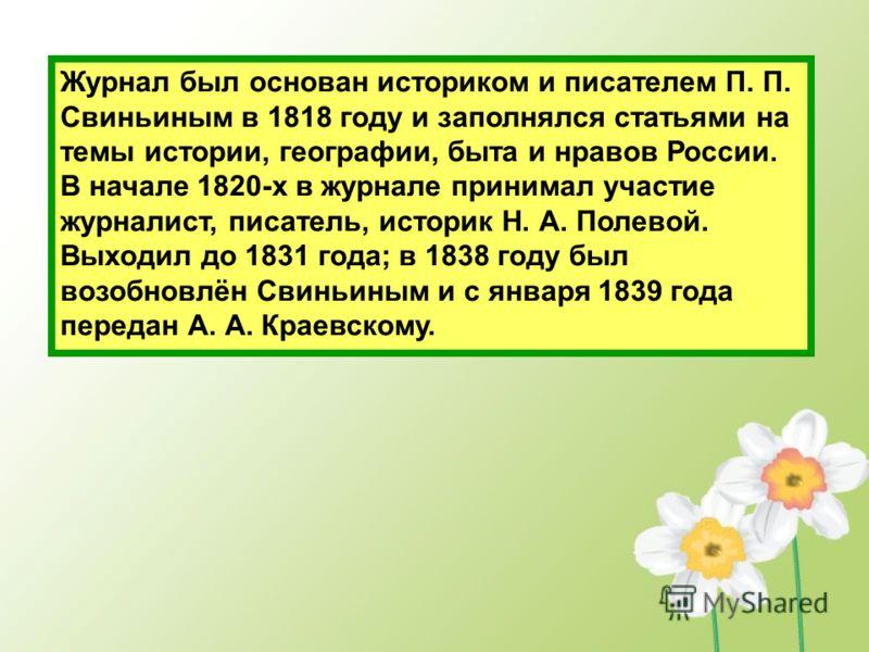 Журнал был основан историком и писателем П. П. Свиньиным в 1818 году и заполнялся статьями на темы истории, географии, быта и нравов России. В начале 1820-х в журнале принимал участие журналист, писатель, историк Н. А. Полевой. Выходил до 1831 года;