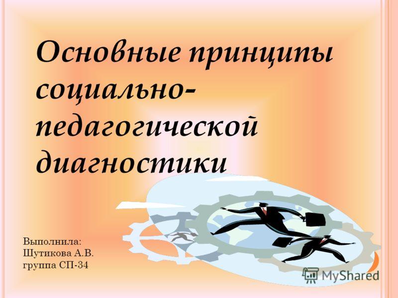 Основные принципы социально- педагогической диагностики Выполнила: Шутикова А.В. группа СП-34