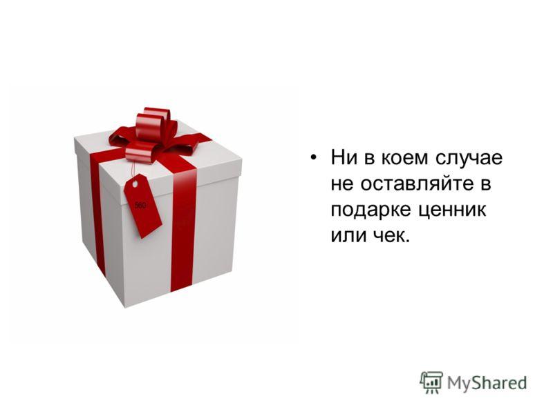 Ни в коем случае не оставляйте в подарке ценник или чек.