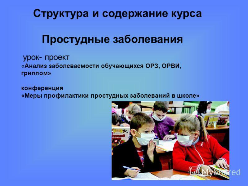 Структура и содержание курса урок- проект «Анализ заболеваемости обучающихся ОРЗ, ОРВИ, гриппом» конференция «Меры профилактики простудных заболеваний в школе» Простудные заболевания