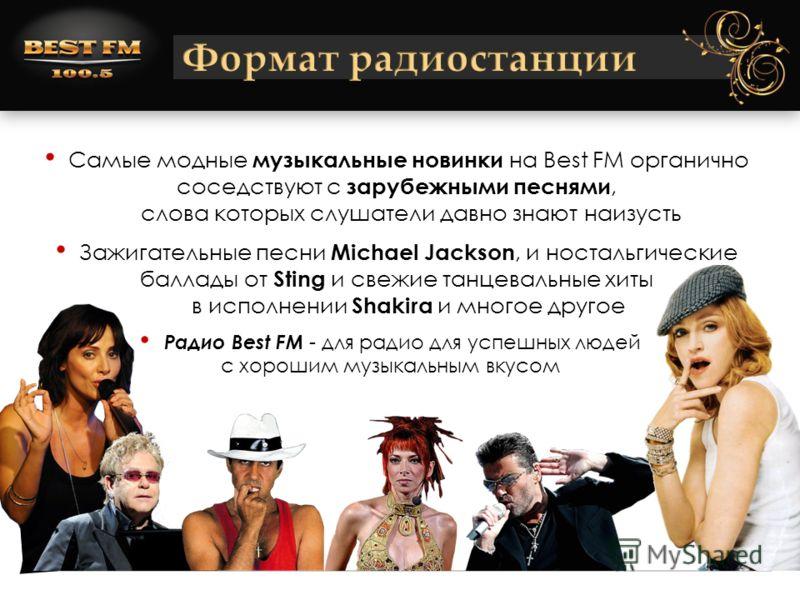 Самые модные музыкальные новинки на Best FM органично соседствуют с зарубежными песнями, слова которых слушатели давно знают наизусть Зажигательные песни Michael Jackson, и ностальгические баллады от Sting и свежие танцевальные хиты в исполнении Shak