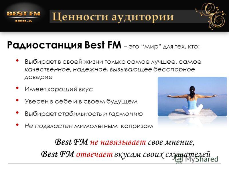 Радиостанция Best FM – это мир для тех, кто: Выбирает в своей жизни только самое лучшее, самое качественное, надежное, вызывающее бесспорное доверие Имеет хороший вкус Уверен в себе и в своем будущем Выбирает стабильность и гармонию Не подвластен мим