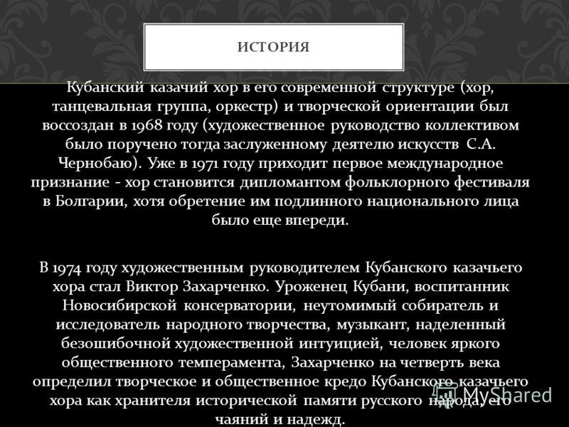 Кубанский казачий хор в его современной структуре ( хор, танцевальная группа, оркестр ) и творческой ориентации был воссоздан в 1968 году ( художественное руководство коллективом было поручено тогда заслуженному деятелю искусств С. А. Чернобаю ). Уже