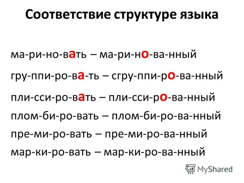 Соответствие структуре языка ма-ри-но-в а ть – ма-ри-н о -ва-нный гру-ппи-ро-в а -ть – сгру-ппи-р о -ва-нный пли-сси-ро-в а ть – пли-сси-р о -ва-нный плом-би-ро-вать – плом-би-ро-ва-нный пре-ми-ро-вать – пре-ми-ро-ва-нный мар-ки-ро-вать – мар-ки-ро-в