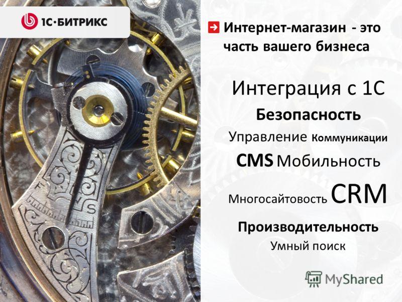Интернет-магазин - это часть вашего бизнеса Интеграция с 1С Безопасность Управление Коммуникации CMS Мобильность Многосайтовость CRM Производительность Умный поиск
