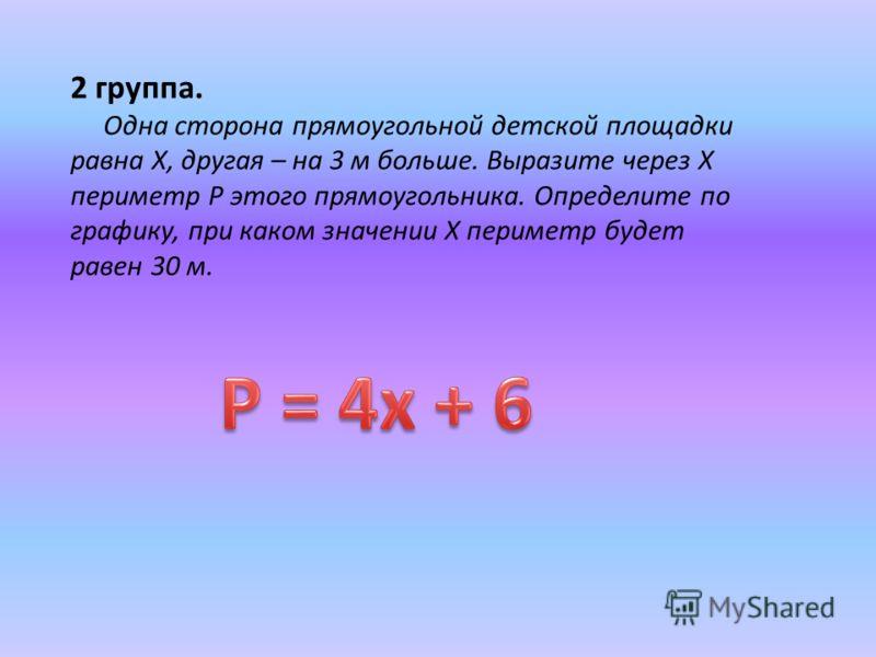 2 группа. Одна сторона прямоугольной детской площадки равна X, другая – на 3 м больше. Выразите через X периметр P этого прямоугольника. Определите по графику, при каком значении X периметр будет равен 30 м.