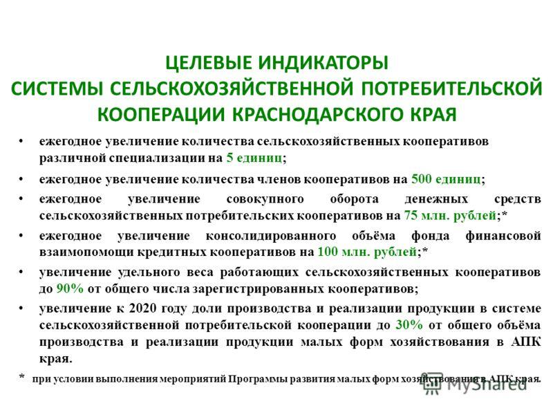 ЦЕЛЕВЫЕ ИНДИКАТОРЫ СИСТЕМЫ СЕЛЬСКОХОЗЯЙСТВЕННОЙ ПОТРЕБИТЕЛЬСКОЙ КООПЕРАЦИИ КРАСНОДАРСКОГО КРАЯ ежегодное увеличение количества сельскохозяйственных кооперативов различной специализации на 5 единиц ; ежегодное увеличение количества членов кооперативов