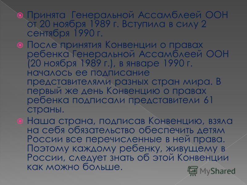 Принята Генеральной Ассамблеей ООН от 20 ноября 1989 г. Вступила в силу 2 сентября 1990 г. После принятия Конвенции о правах ребенка Генеральной Ассамблеей ООН (20 ноября 1989 г.), в январе 1990 г. началось ее подписание представителями разных стран