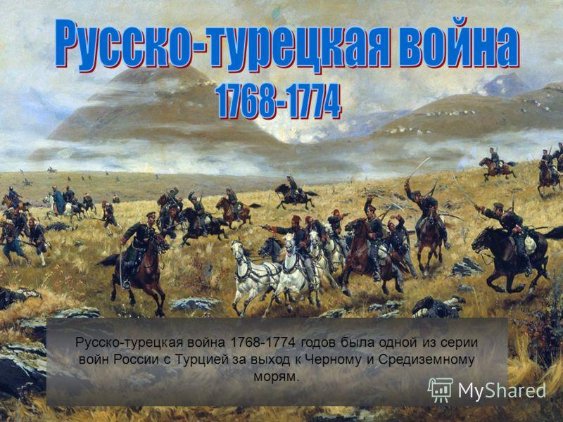 Русско-турецкая война 1768-1774 годов была одной из серии войн России с Турцией за выход к Черному и Средиземному морям.