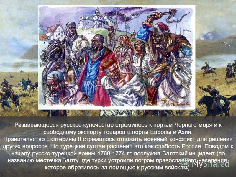 Развивающееся русское купечество стремилось к портам Черного моря и к свободному экспорту товаров в порты Европы и Азии. Правительство Екатерины II стремилось отложить военный конфликт для решения других вопросов. Но турецкий султан расценил это как