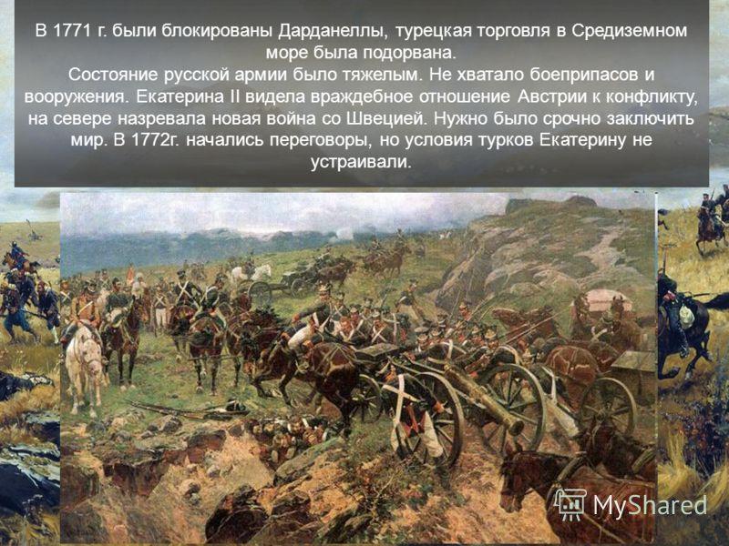 В 1771 г. были блокированы Дарданеллы, турецкая торговля в Средиземном море была подорвана. Состояние русской армии было тяжелым. Не хватало боеприпасов и вооружения. Екатерина II видела враждебное отношение Австрии к конфликту, на севере назревала н