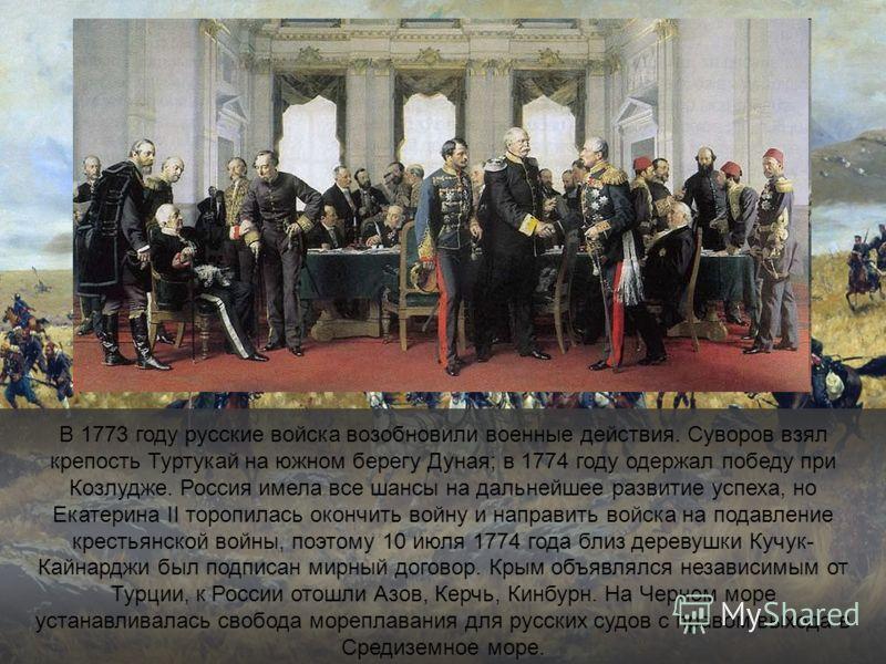 В 1773 году русские войска возобновили военные действия. Суворов взял крепость Туртукай на южном берегу Дуная; в 1774 году одержал победу при Козлудже. Россия имела все шансы на дальнейшее развитие успеха, но Екатерина II торопилась окончить войну и
