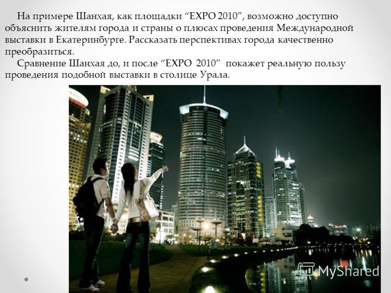 На примере Шанхая, как площадки EXPO 2010, возможно доступно объяснить жителям города и страны о плюсах проведения Международной выставки в Екатеринбурге. Рассказать перспективах города качественно преобразиться. Сравнение Шанхая до, и после EXPO 201