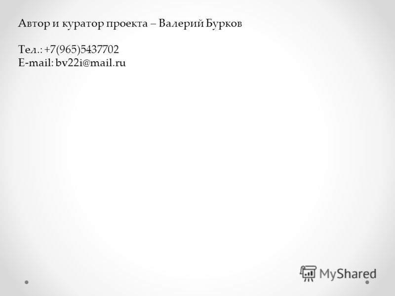 Автор и куратор проекта – Валерий Бурков Тел.: +7(965)5437702 E-mail: bv22i@mail.ru