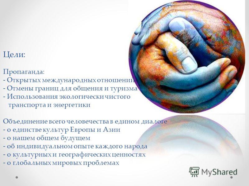 Цели: Пропаганда: - Открытых международных отношений - Отмены границ для общения и туризма - Использования экологически чистого транспорта и энергетики Объединение всего человечества в едином диалоге - о единстве культур Европы и Азии - о нашем общем