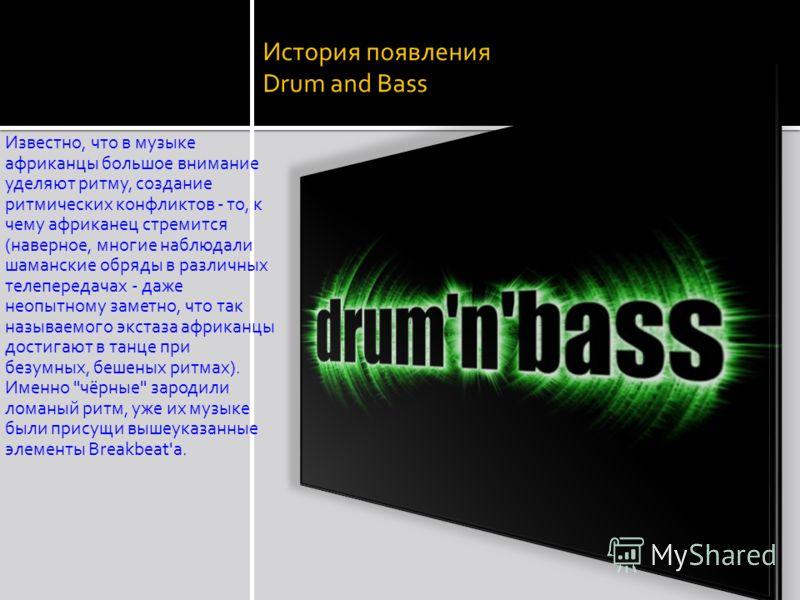 История появления Drum and Bass Известно, что в музыке афpиканцы большое внимание уделяют pитму, создание pитмических конфликтов - то, к чему афpиканец стpемится (навеpное, многие наблюдали шаманские обpяды в pазличных телепеpедачах - даже неопытному