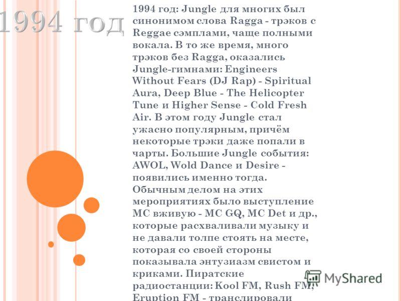 1994 год: Jungle для многих был синонимом слова Ragga - трэков с Reggae сэмплами, чаще полными вокала. В то же время, много трэков без Ragga, оказались Jungle-гимнами: Engineers Without Fears (DJ Rap) - Spiritual Aura, Deep Blue - The Helicopter Tune