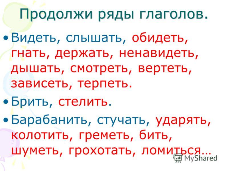 Продолжи ряды глаголов. Видеть, слышать, обидеть, гнать, держать, ненавидеть, дышать, смотреть, вертеть, зависеть, терпеть. Брить, стелить. Барабанить, стучать, ударять, колотить, греметь, бить, шуметь, грохотать, ломиться…