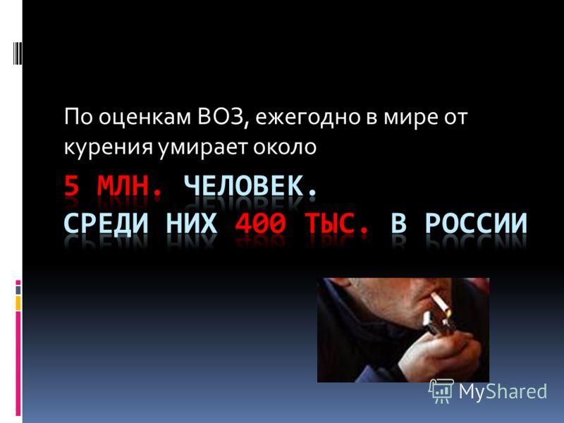 По оценкам ВОЗ, ежегодно в мире от курения умирает около